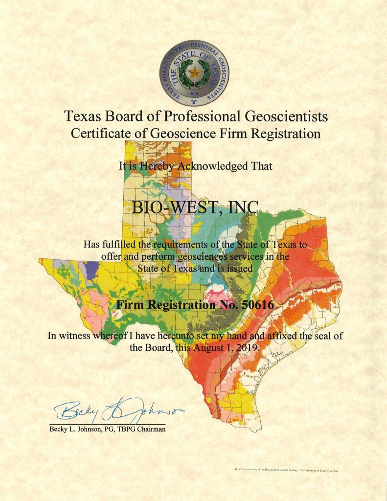 A certificate that reads: Texas Board of Professional Geoscientists Certificate of Geoscience Firm Registration. It is hereby acknowledged that BIO-WEST, In. has fulfilled the requirements of the state of Texas to offer and perform geosciences services in the state of Texas and is issued firm registration no. 50616. In witness whereof I have hereunto set my hand and affixed the seal of the board, this august 1, 2019. Signed Becky L. Johnson, PG, TBPG Chairman.